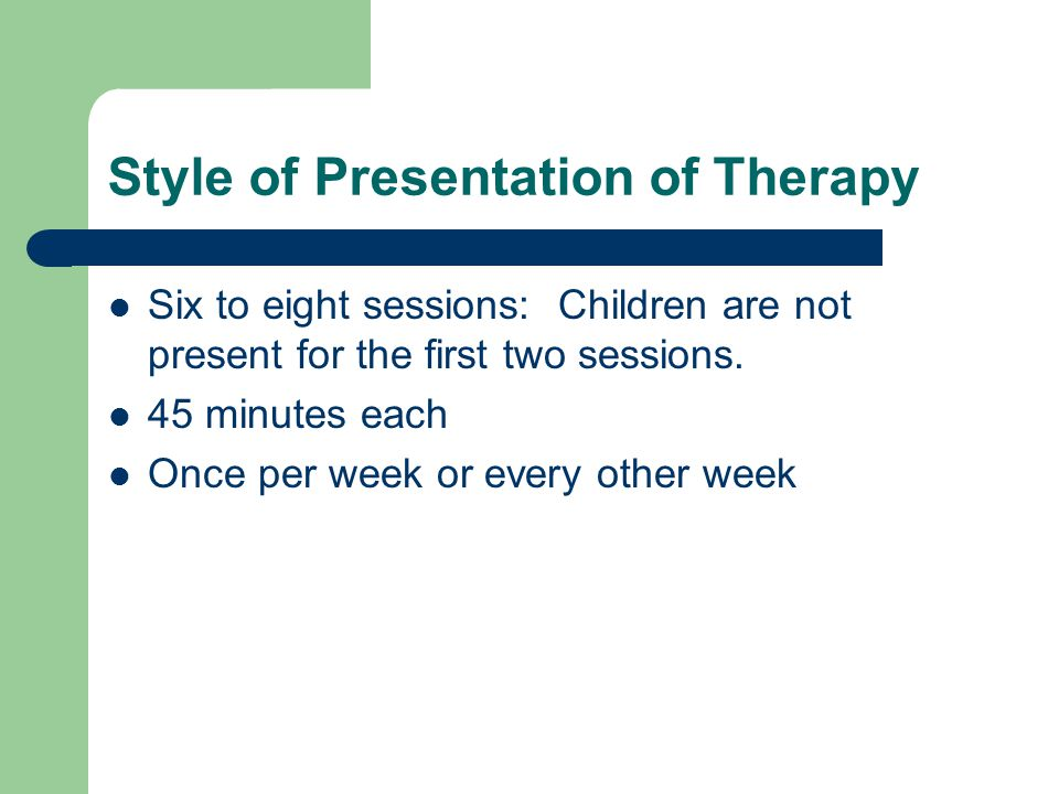 Style of Presentation of Therapy Six to eight sessions: Children are not present for the first two sessions. 45 minutes each Once per week or every ot