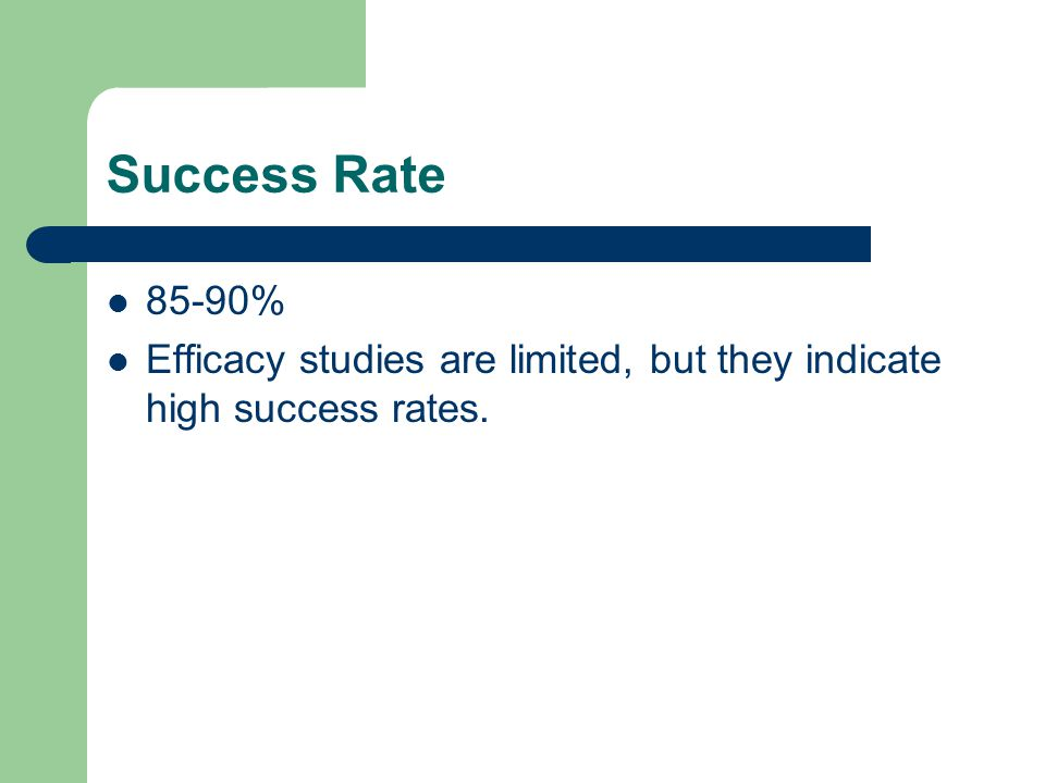 Success Rate 85-90% Efficacy studies are limited, but they indicate high success rates.
