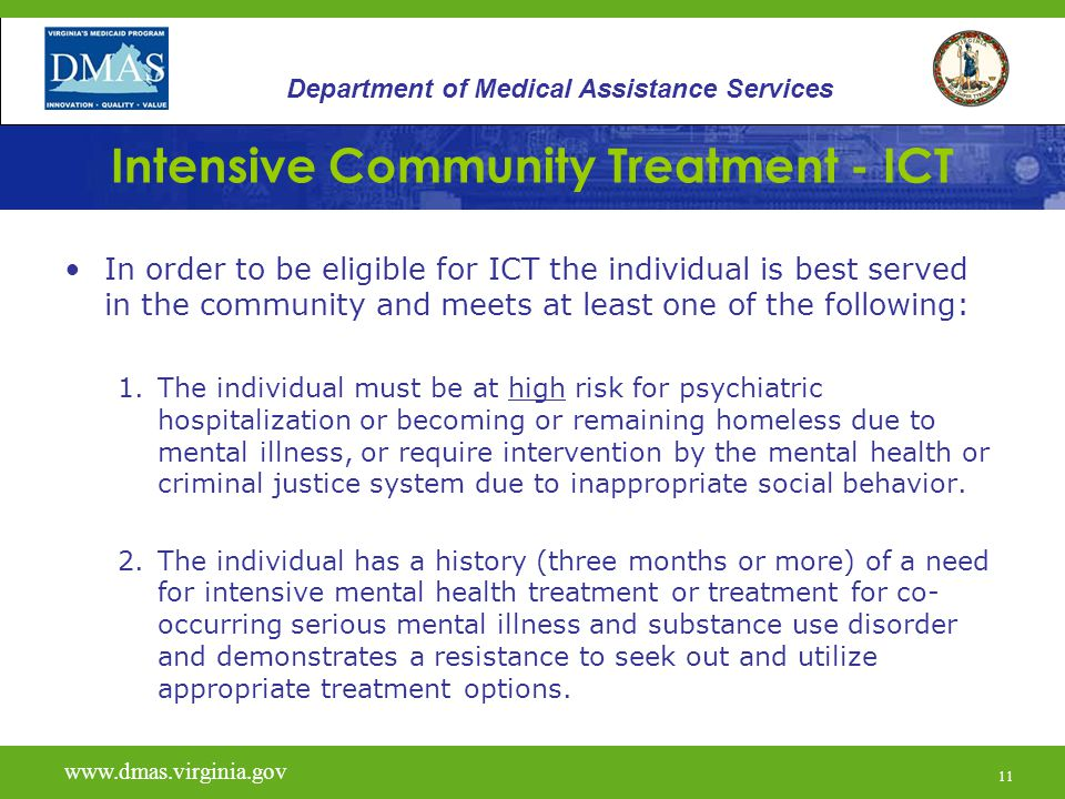 11 Intensive Community Treatment - ICT In order to be eligible for ICT the individual is best served in the community and meets at least one of the fo