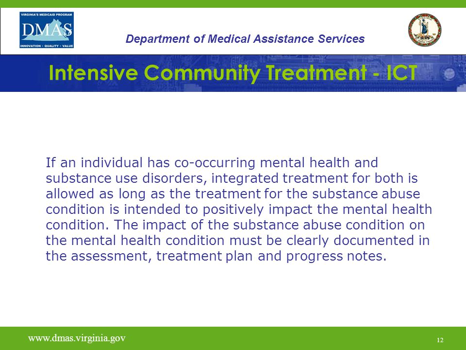 12 Intensive Community Treatment - ICT If an individual has co-occurring mental health and substance use disorders, integrated treatment for both is allowed as long as the treatment for the substance abuse condition is intended to positively impact the mental health condition.