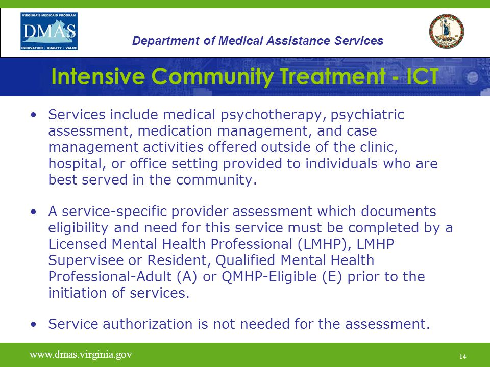 14 Intensive Community Treatment - ICT Services include medical psychotherapy, psychiatric assessment, medication management, and case management activities offered outside of the clinic, hospital, or office setting provided to individuals who are best served in the community.