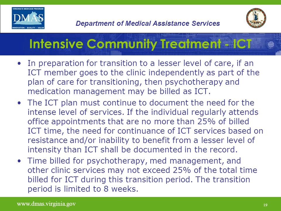 19 Intensive Community Treatment - ICT In preparation for transition to a lesser level of care, if an ICT member goes to the clinic independently as part of the plan of care for transitioning, then psychotherapy and medication management may be billed as ICT.