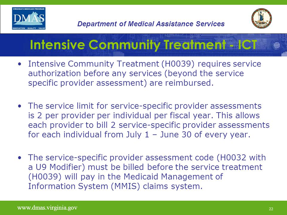22 Intensive Community Treatment - ICT Intensive Community Treatment (H0039) requires service authorization before any services (beyond the service specific provider assessment) are reimbursed.