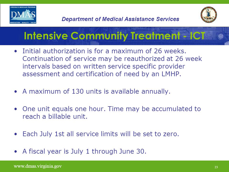 23 Intensive Community Treatment - ICT Initial authorization is for a maximum of 26 weeks. Continuation of service may be reauthorized at 26 week inte