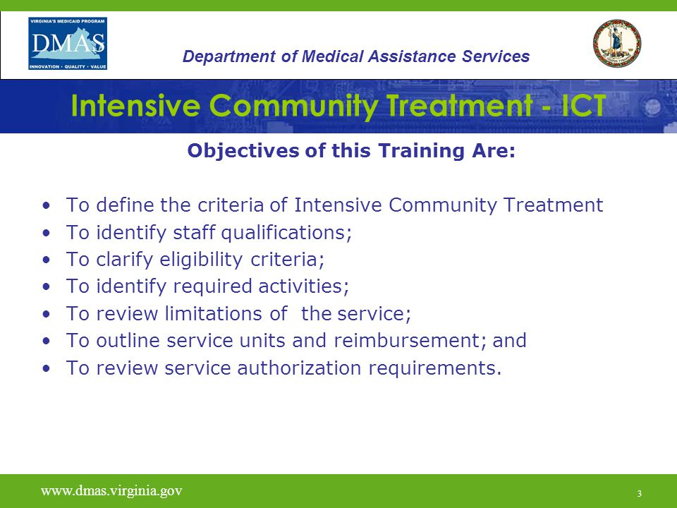 3 Intensive Community Treatment - ICT Objectives of this Training Are: To define the criteria of Intensive Community Treatment To identify staff qualifications; To clarify eligibility criteria; To identify required activities; To review limitations of the service; To outline service units and reimbursement; and To review service authorization requirements.