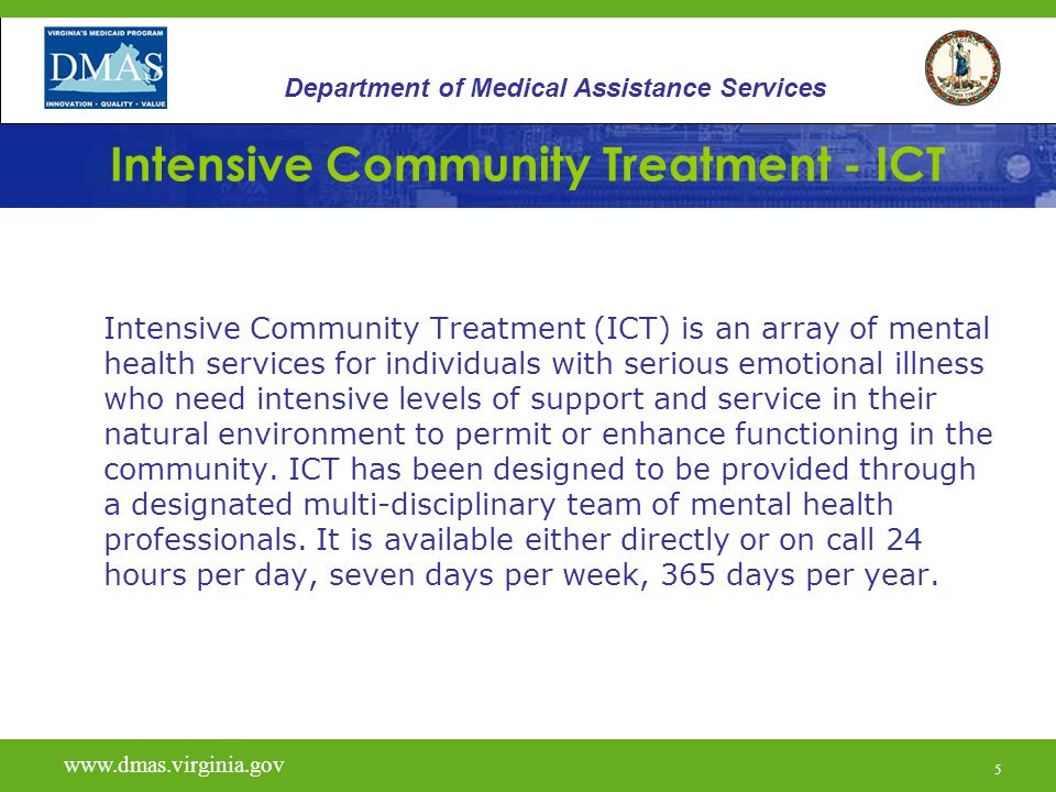 5 Intensive Community Treatment - ICT Intensive Community Treatment (ICT) is an array of mental health services for individuals with serious emotional illness who need intensive levels of support and service in their natural environment to permit or enhance functioning in the community.