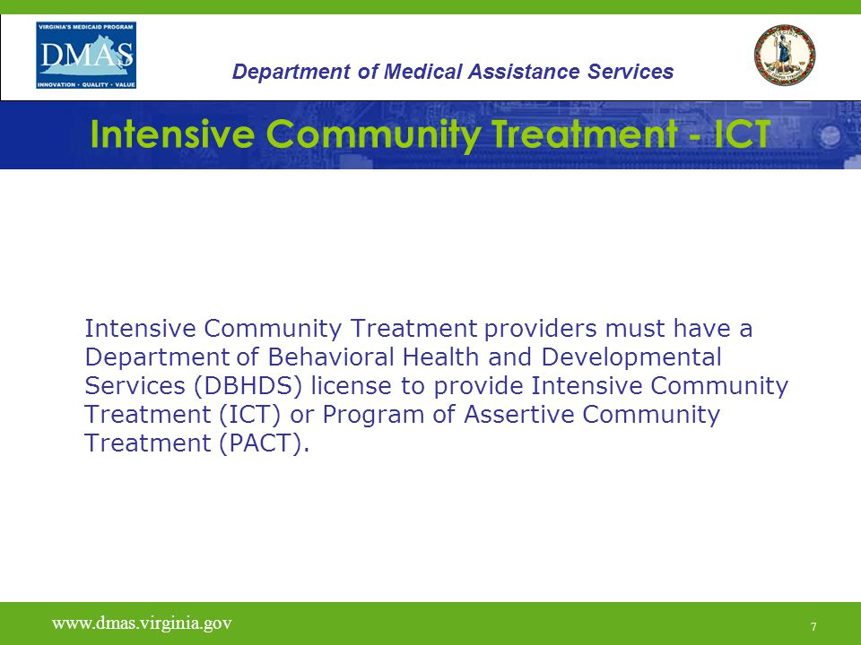 7 Intensive Community Treatment - ICT Intensive Community Treatment providers must have a Department of Behavioral Health and Developmental Services (DBHDS) license to provide Intensive Community Treatment (ICT) or Program of Assertive Community Treatment (PACT).
