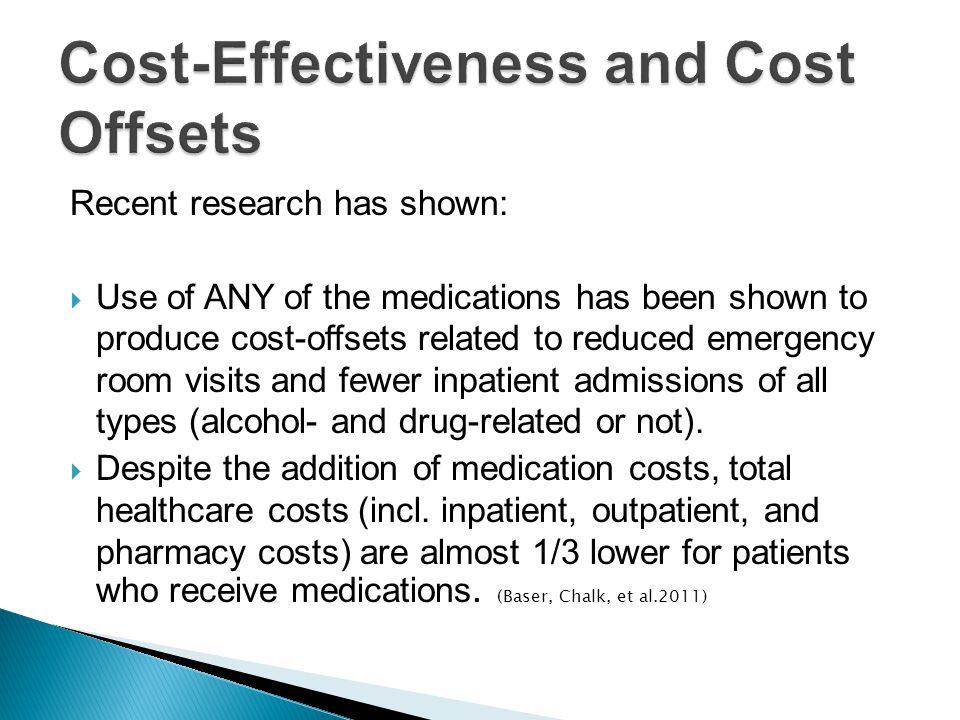 Recent research has shown:  Use of ANY of the medications has been shown to produce cost-offsets related to reduced emergency room visits and fewer inpatient admissions of all types (alcohol- and drug-related or not).