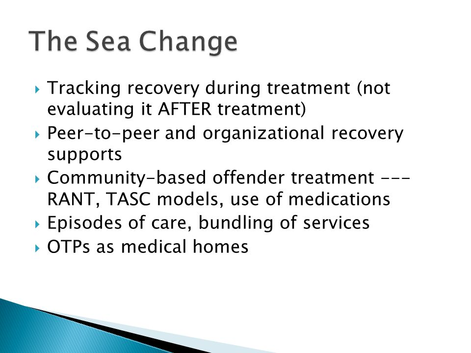  Tracking recovery during treatment (not evaluating it AFTER treatment)  Peer-to-peer and organizational recovery supports  Community-based offender treatment --- RANT, TASC models, use of medications  Episodes of care, bundling of services  OTPs as medical homes