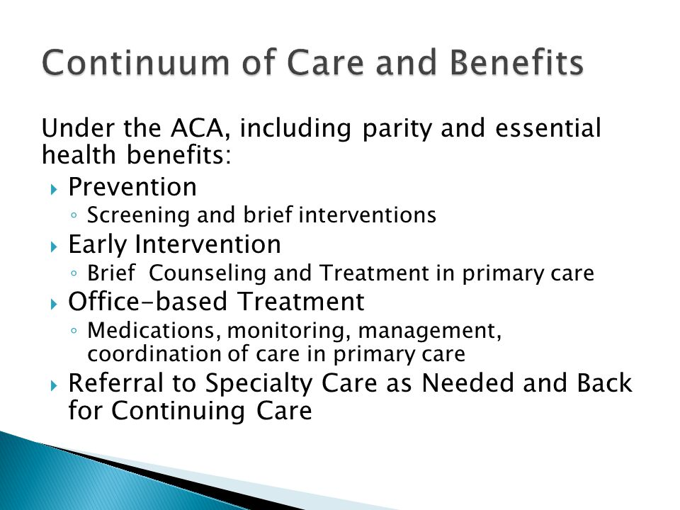 Under the ACA, including parity and essential health benefits:  Prevention ◦ Screening and brief interventions  Early Intervention ◦ Brief Counseling and Treatment in primary care  Office-based Treatment ◦ Medications, monitoring, management, coordination of care in primary care  Referral to Specialty Care as Needed and Back for Continuing Care