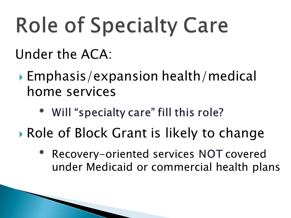 Under the ACA:  Emphasis/expansion health/medical home services Will specialty care fill this role.