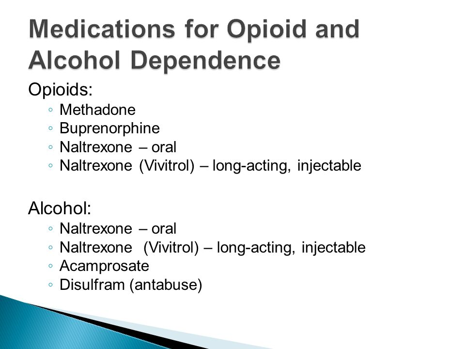 Opioids: ◦ Methadone ◦ Buprenorphine ◦ Naltrexone – oral ◦ Naltrexone (Vivitrol) – long-acting, injectable Alcohol: ◦ Naltrexone – oral ◦ Naltrexone (Vivitrol) – long-acting, injectable ◦ Acamprosate ◦ Disulfram (antabuse)
