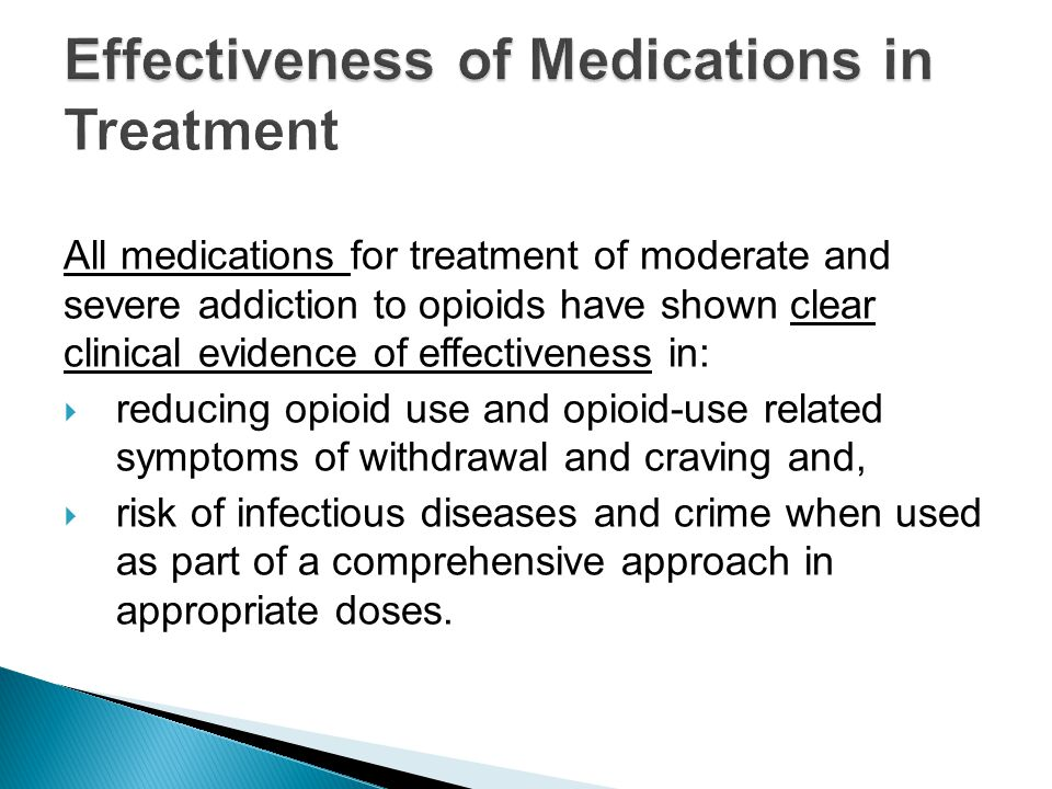All medications for treatment of moderate and severe addiction to opioids have shown clear clinical evidence of effectiveness in:  reducing opioid use and opioid-use related symptoms of withdrawal and craving and,  risk of infectious diseases and crime when used as part of a comprehensive approach in appropriate doses.