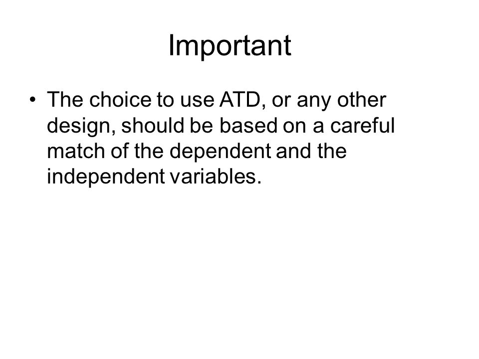 Important The choice to use ATD, or any other design, should be based on a careful match of the dependent and the independent variables.