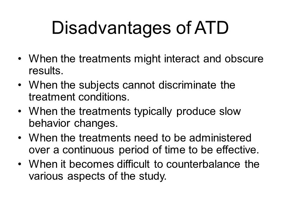 Disadvantages of ATD When the treatments might interact and obscure results. When the subjects cannot discriminate the treatment conditions. When the
