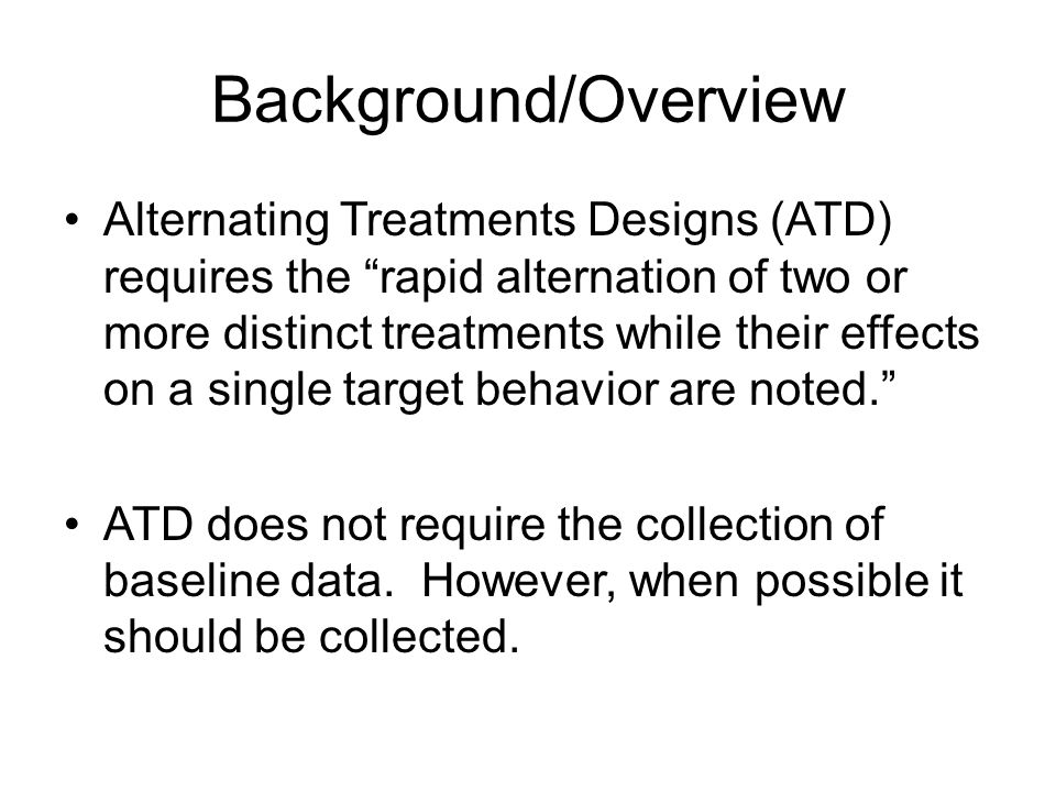"Background/Overview Alternating Treatments Designs (ATD) requires the ""rapid alternation of two or more distinct treatments while their effects on a s"