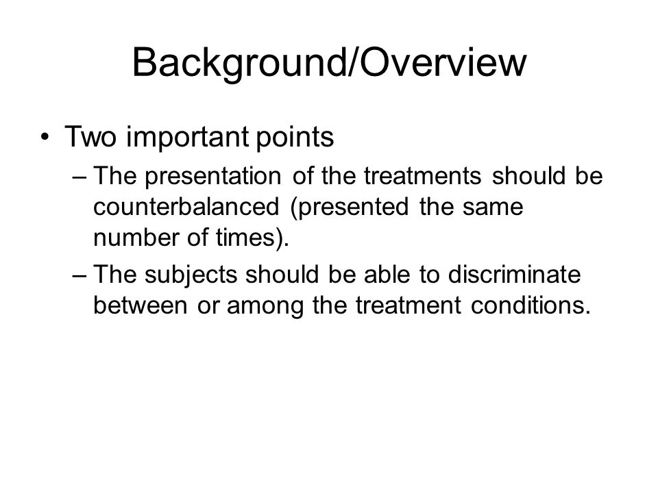 Background/Overview Two important points –The presentation of the treatments should be counterbalanced (presented the same number of times). –The subj