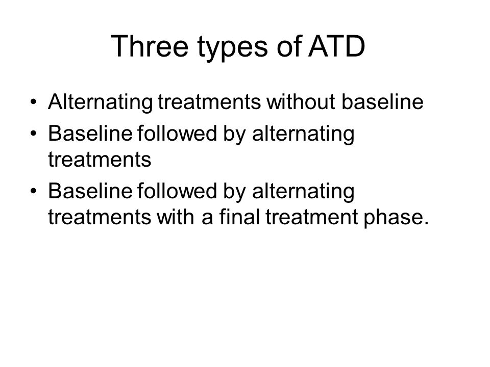 Three types of ATD Alternating treatments without baseline Baseline followed by alternating treatments Baseline followed by alternating treatments wit