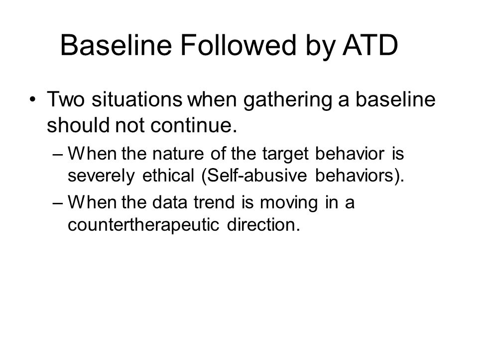 Baseline Followed by ATD Two situations when gathering a baseline should not continue. –When the nature of the target behavior is severely ethical (Se
