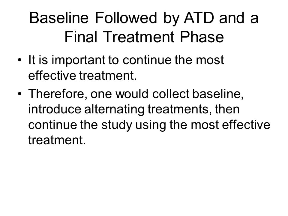 Baseline Followed by ATD and a Final Treatment Phase It is important to continue the most effective treatment. Therefore, one would collect baseline,