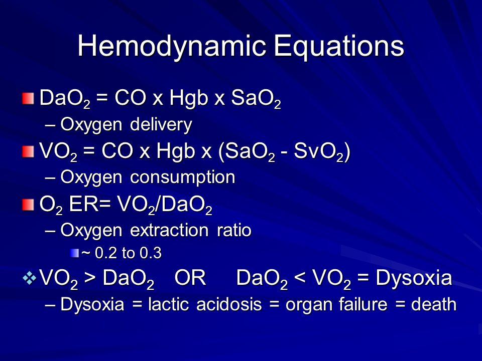 Hemodynamic Equations DaO 2 = CO x Hgb x SaO 2 –Oxygen delivery VO 2 = CO x Hgb x (SaO 2 - SvO 2 ) –Oxygen consumption O 2 ER= VO 2 /DaO 2 –Oxygen ext