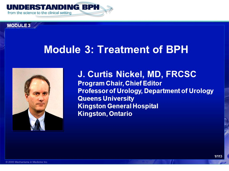 MODULE 3 1/113 Module 3: Treatment of BPH J. Curtis Nickel, MD, FRCSC Program Chair, Chief Editor Professor of Urology, Department of Urology Queens U