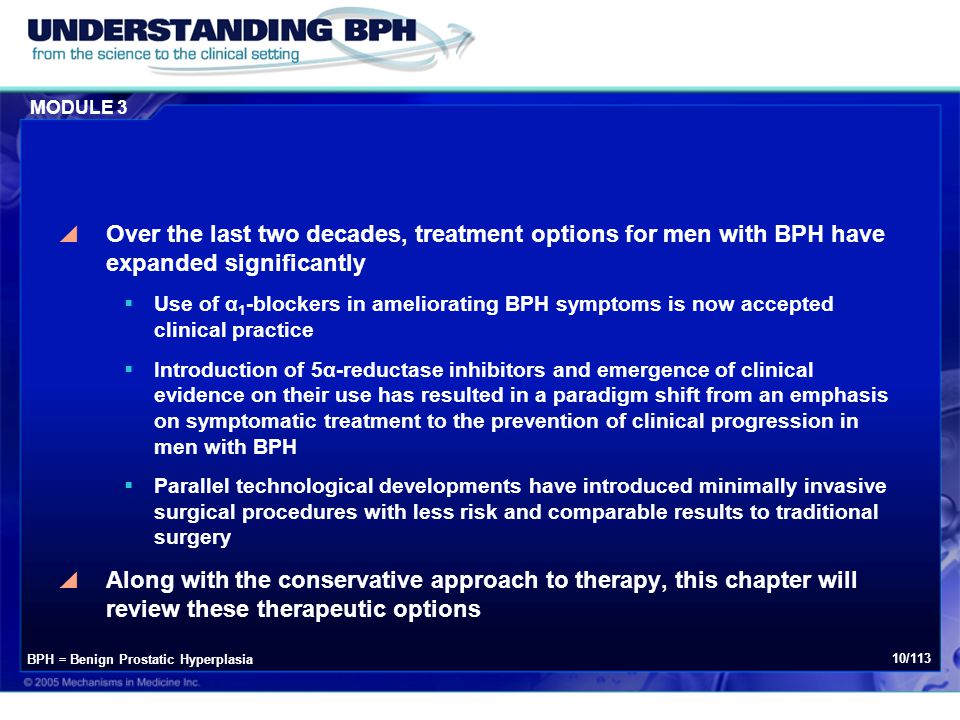 MODULE 3 10/113  Over the last two decades, treatment options for men with BPH have expanded significantly  Use of α 1 -blockers in ameliorating BPH