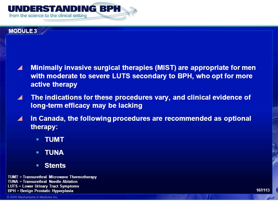 MODULE 3 107/113  Minimally invasive surgical therapies (MIST) are appropriate for men with moderate to severe LUTS secondary to BPH, who opt for mor
