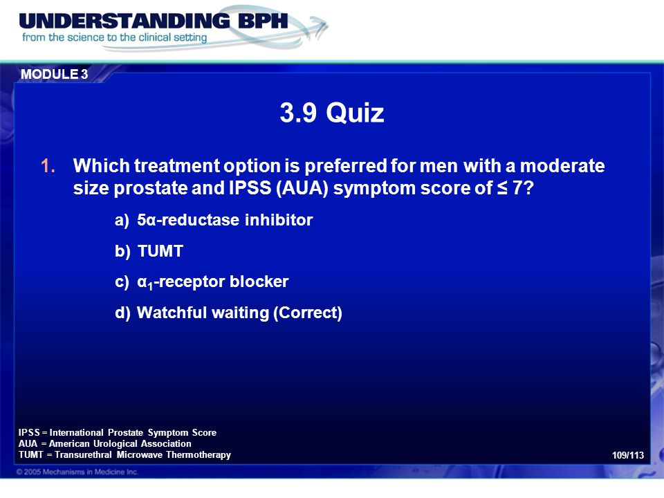 MODULE 3 109/113 3.9 Quiz 1.Which treatment option is preferred for men with a moderate size prostate and IPSS (AUA) symptom score of ≤ 7? a)5α-reduct