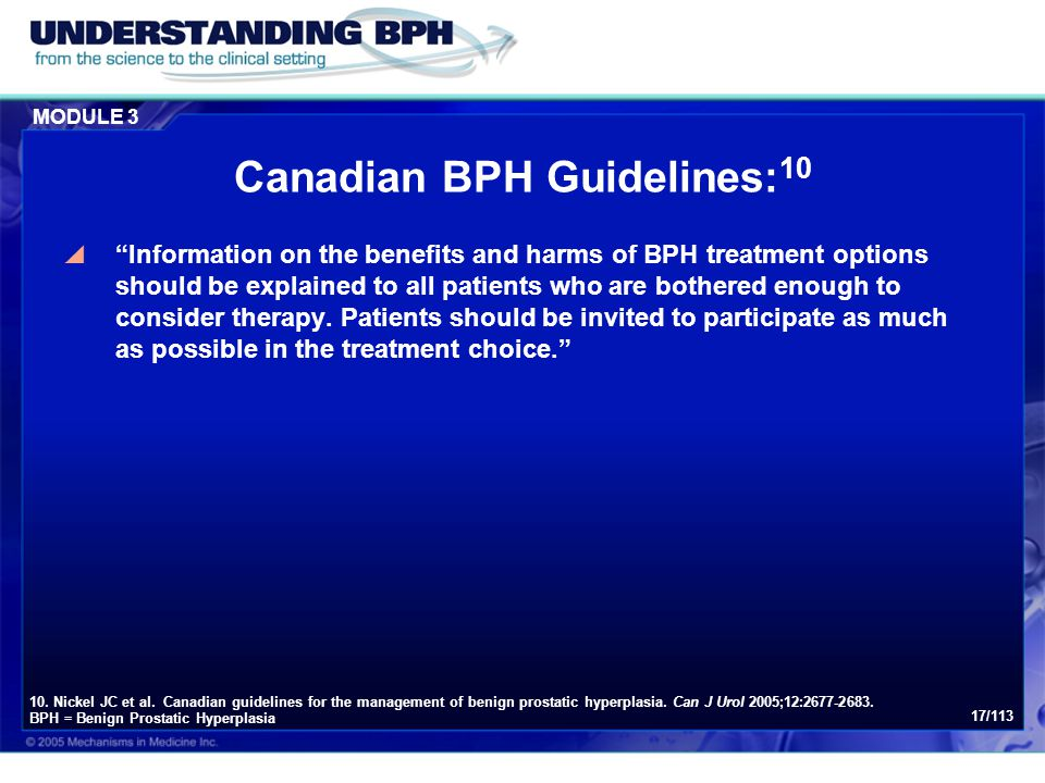"MODULE 3 17/113 Canadian BPH Guidelines: 10  ""Information on the benefits and harms of BPH treatment options should be explained to all patients who"