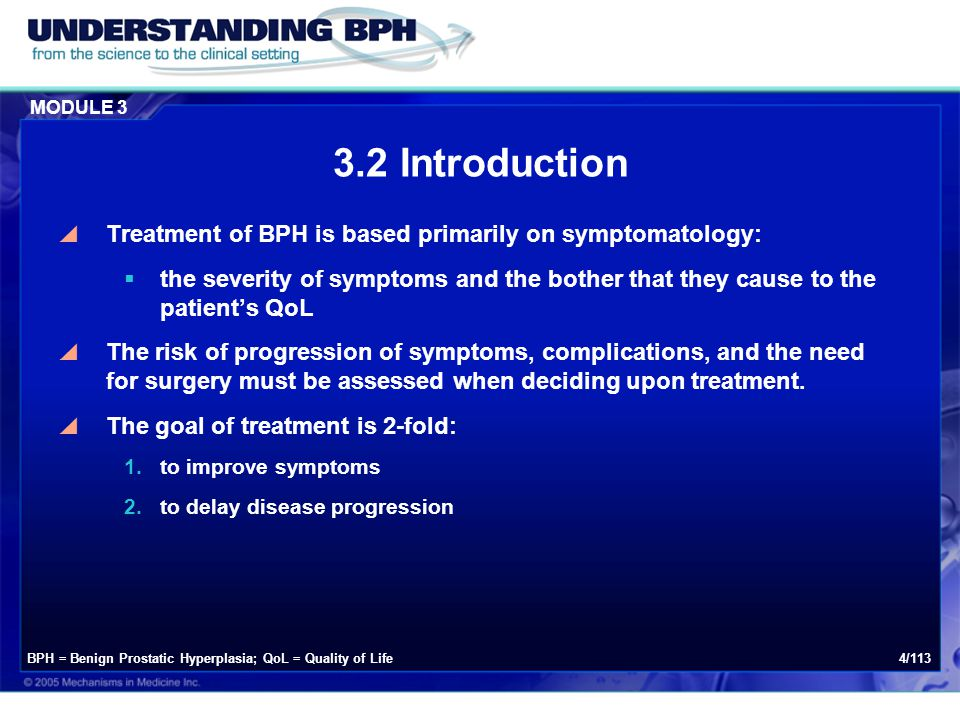 MODULE 3 105/113  For most men with mild BPH and little or no bothersome symptoms, a conservative approach of lifestyle modification with watchful waiting is appropriate  Periodic physician-supervised visits are essential  Prior to the decision to choose this treatment plan, the physician should assess the patient's risk of progression BPH = Benign Prostatic Hyperplasia