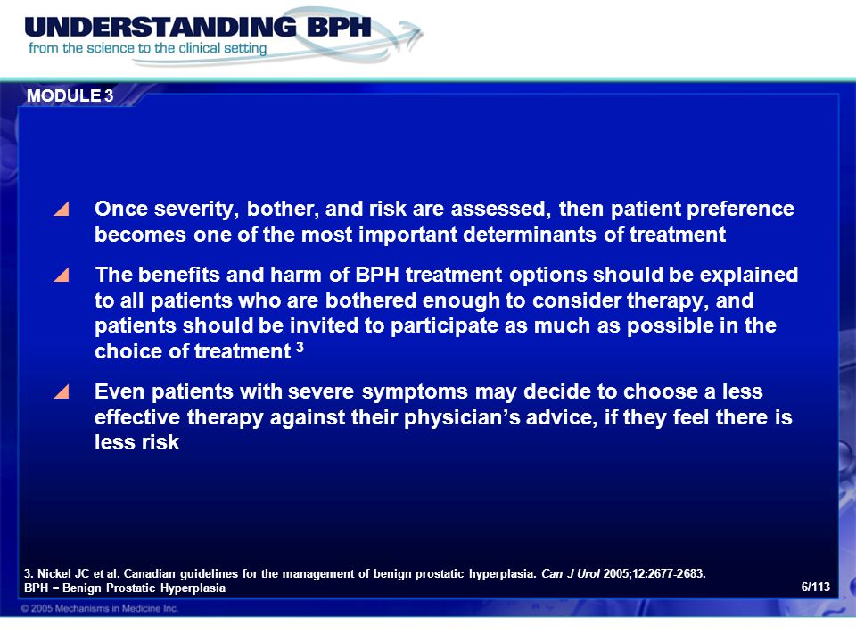 MODULE 3 17/113 Canadian BPH Guidelines: 10  Information on the benefits and harms of BPH treatment options should be explained to all patients who are bothered enough to consider therapy.