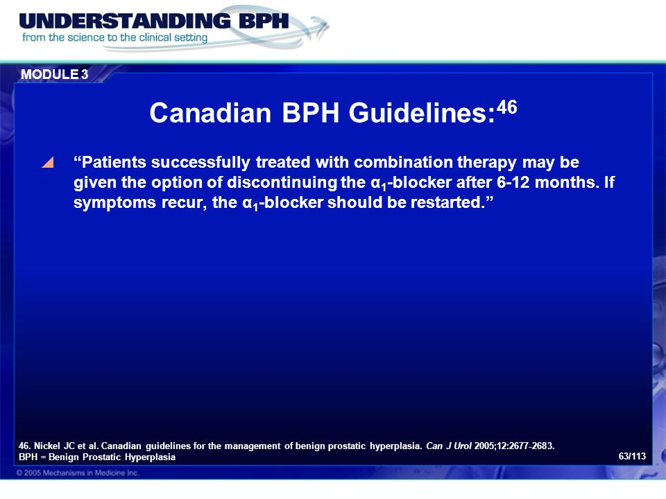 "MODULE 3 63/113 Canadian BPH Guidelines: 46  ""Patients successfully treated with combination therapy may be given the option of discontinuing the α 1"