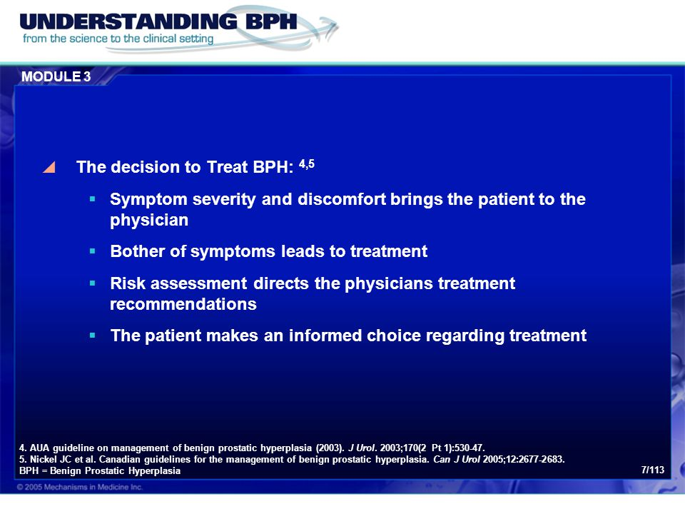 MODULE 3 7/113  The decision to Treat BPH: 4,5  Symptom severity and discomfort brings the patient to the physician  Bother of symptoms leads to tr
