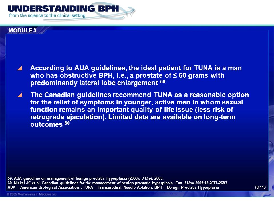 MODULE 3 78/113  According to AUA guidelines, the ideal patient for TUNA is a man who has obstructive BPH, i.e., a prostate of ≤ 60 grams with predom