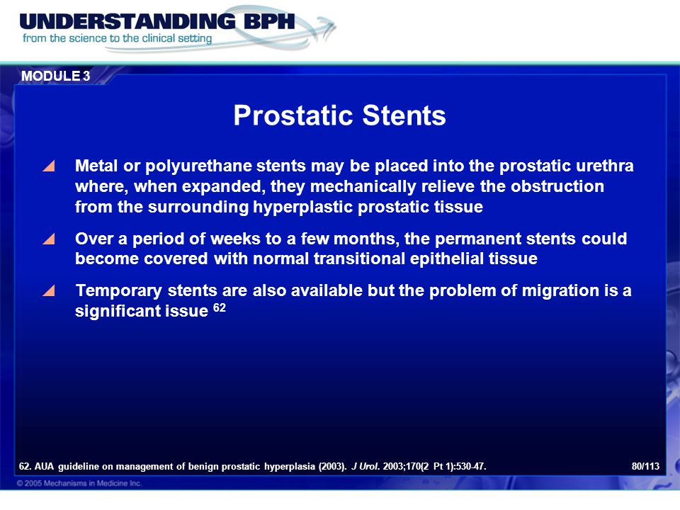 MODULE 3 80/113 Prostatic Stents  Metal or polyurethane stents may be placed into the prostatic urethra where, when expanded, they mechanically relie