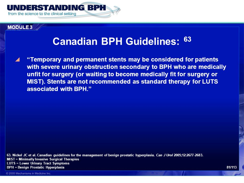 "MODULE 3 81/113 Canadian BPH Guidelines: 63  ""Temporary and permanent stents may be considered for patients with severe urinary obstruction secondary"
