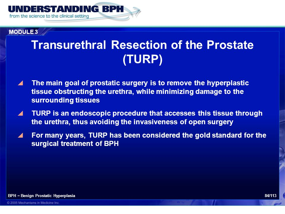 MODULE 3 84/113 Transurethral Resection of the Prostate (TURP)  The main goal of prostatic surgery is to remove the hyperplastic tissue obstructing t