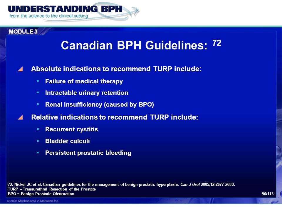 MODULE 3 90/113 Canadian BPH Guidelines: 72  Absolute indications to recommend TURP include:  Failure of medical therapy  Intractable urinary reten