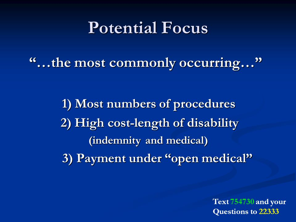 Potential Focus …the most commonly occurring… …the most commonly occurring… 1) Most numbers of procedures 1) Most numbers of procedures 2) High cost-length of disability 2) High cost-length of disability (indemnity and medical) (indemnity and medical) 3) Payment under open medical Text and your Questions to 22333