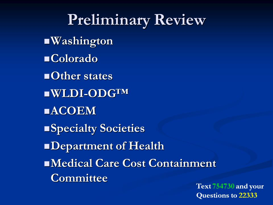 Preliminary Review Washington Washington Colorado Colorado Other states Other states WLDI-ODG™ WLDI-ODG™ ACOEM ACOEM Specialty Societies Specialty Societies Department of Health Department of Health Medical Care Cost Containment Committee Medical Care Cost Containment Committee Text and your Questions to 22333