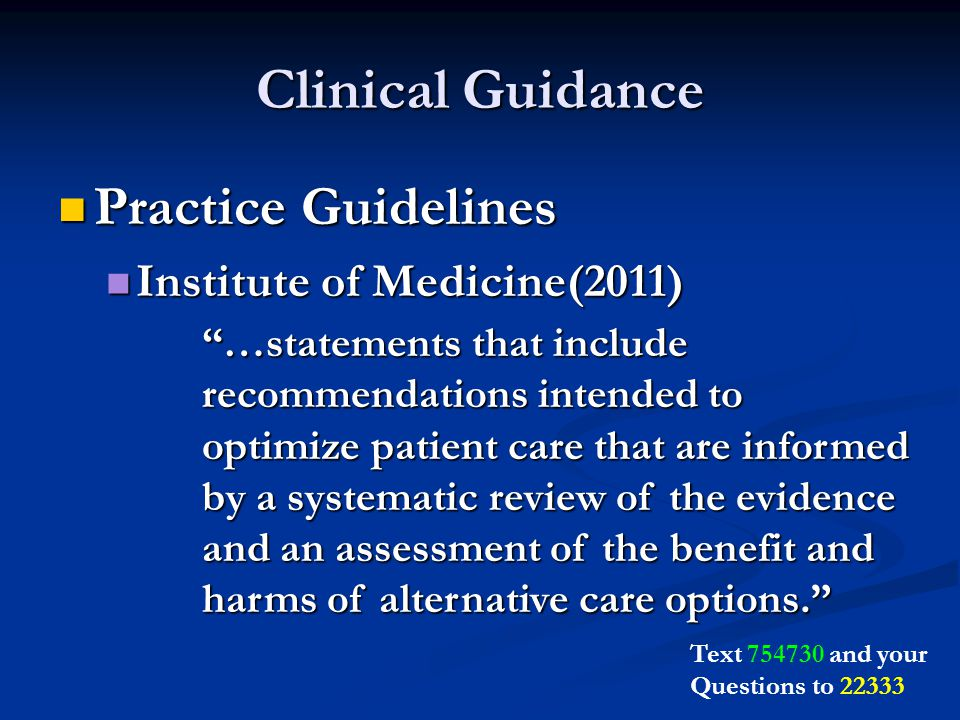 Clinical Guidance Practice Guidelines Practice Guidelines Institute of Medicine(2011) Institute of Medicine(2011) …statements that include recommendations intended to optimize patient care that are informed by a systematic review of the evidence and an assessment of the benefit and harms of alternative care options. Text and your Questions to 22333