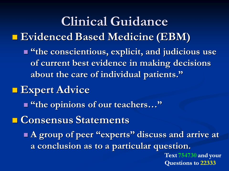 Clinical Guidance Evidenced Based Medicine (EBM) Evidenced Based Medicine (EBM) the conscientious, explicit, and judicious use of current best evidence in making decisions about the care of individual patients. the conscientious, explicit, and judicious use of current best evidence in making decisions about the care of individual patients. Expert Advice Expert Advice the opinions of our teachers… the opinions of our teachers… Consensus Statements Consensus Statements A group of peer experts discuss and arrive at a conclusion as to a particular question.