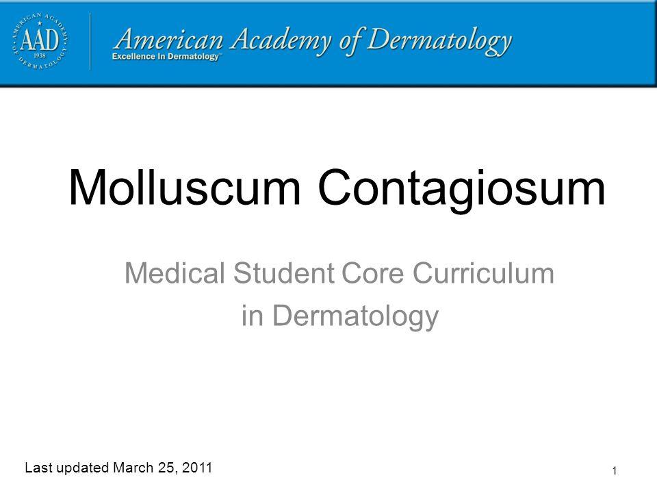 1 Molluscum Contagiosum Medical Student Core Curriculum in Dermatology Last updated March 25, 2011