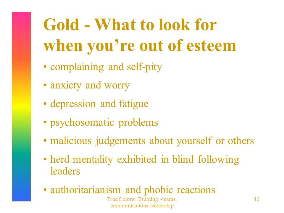 True Colors: Building -teams, communications, leadership 13 Gold - What to look for when you're out of esteem complaining and self-pity anxiety and wo