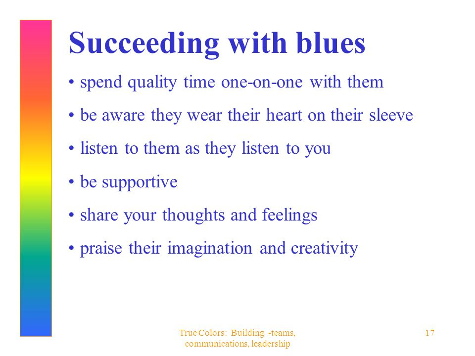 True Colors: Building -teams, communications, leadership 17 Succeeding with blues spend quality time one-on-one with them be aware they wear their hea