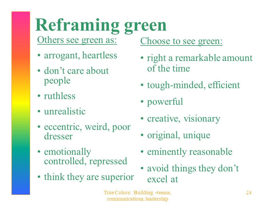 True Colors: Building -teams, communications, leadership 24 Reframing green Others see green as: arrogant, heartless don't care about people ruthless