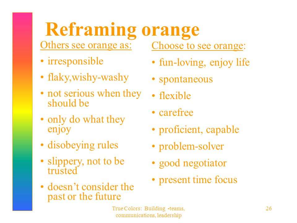 True Colors: Building -teams, communications, leadership 26 Reframing orange Others see orange as: irresponsible flaky,wishy-washy not serious when th
