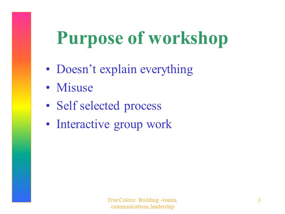 True Colors: Building -teams, communications, leadership 3 Purpose of workshop Doesn't explain everything Misuse Self selected process Interactive gro