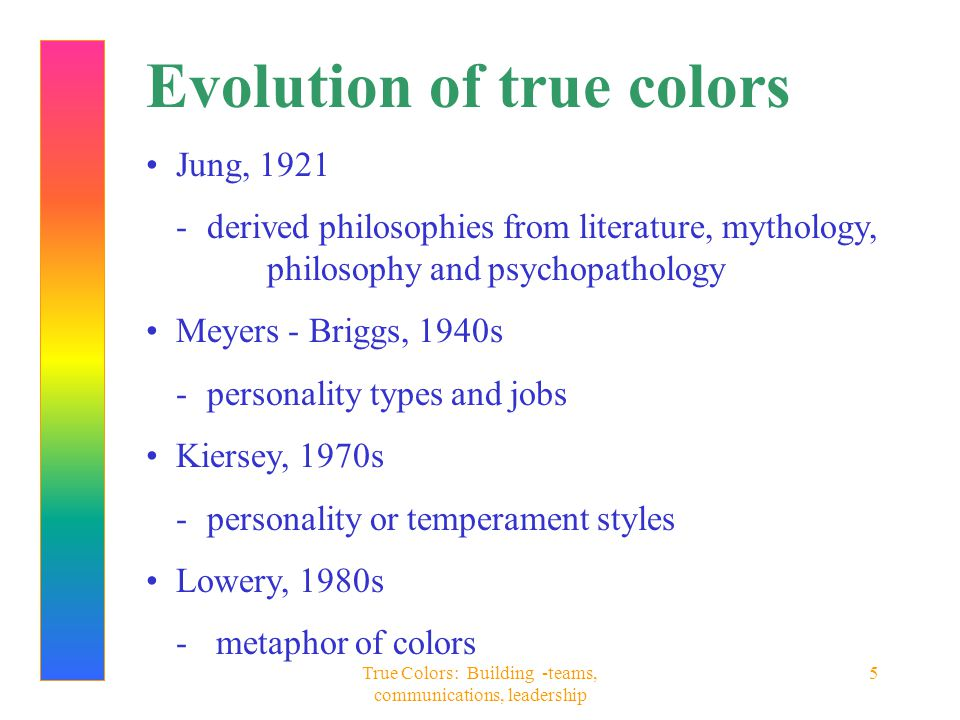True Colors: Building -teams, communications, leadership 5 Evolution of true colors Jung, 1921 - derived philosophies from literature, mythology, phil